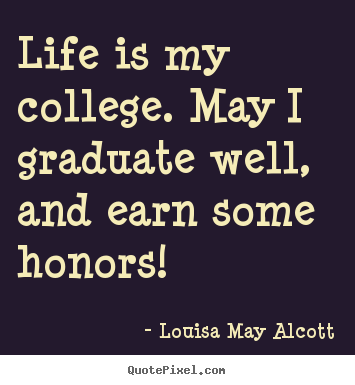 Quote about life - Life is my college. may i graduate well, and earn some..