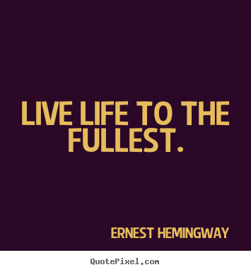 Live life to the fullest. Ernest Hemingway  life quotes