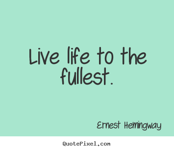 Quotes To Live Life By Enchanting Ernest Hemingway Picture Quotes  Live Life To The Fullest Life