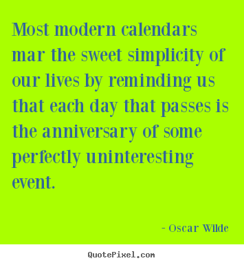 Life quotes - Most modern calendars mar the sweet simplicity of our lives..