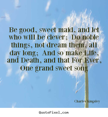 Be Good, Sweet Maid, And Let Who Will Be Clever; Do Noble Things