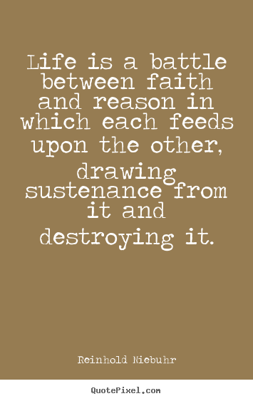 Design your own picture quotes about life - Life is a battle between faith and reason in which each feeds..