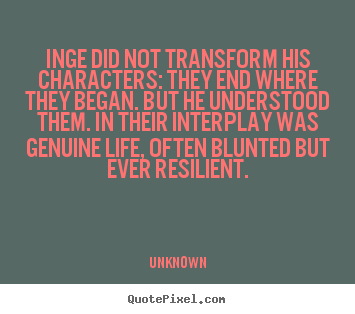 Inge did not transform his characters: they.. Unknown famous life quotes