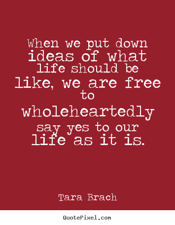 When we put down ideas of what life should be like, we are free.. Tara Brach best life quote