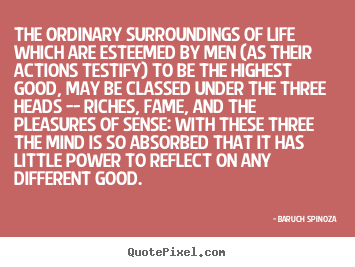 The ordinary surroundings of life which.. Baruch Spinoza best life quote