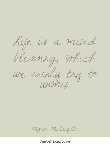 Life is a mixed blessing, which we vainly try to unmix. Mignon McLaughlin good life quote