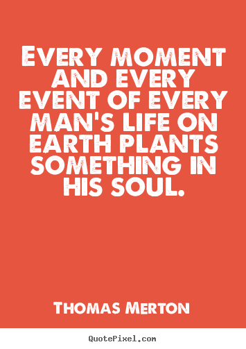 Quote about life - Every moment and every event of every man's life on earth plants something..