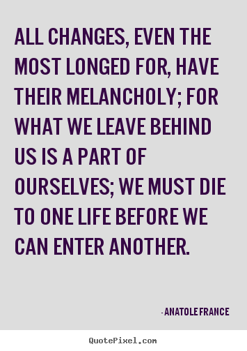 Life quotes - All changes, even the most longed for, have their melancholy;..