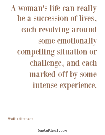 A woman's life can really be a succession of lives, each revolving.. Wallis Simpson  life quote