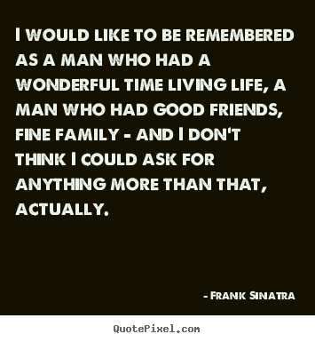Create your own picture quotes about life - I would like to be remembered as a man who had a wonderful time living..