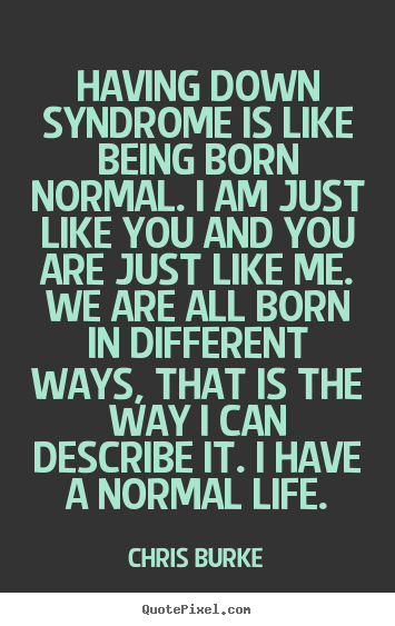 Quotes about life - Having down syndrome is like being born normal. i am just like..