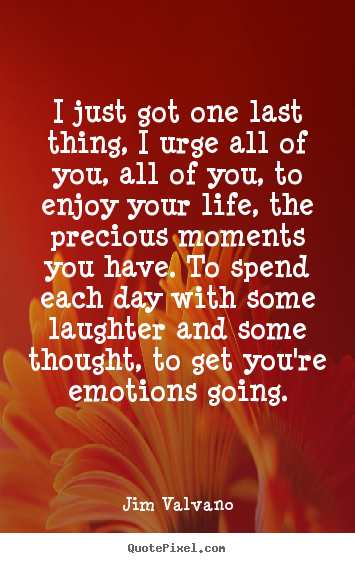 Life quotes - I just got one last thing, i urge all of you, all of you, to enjoy your..