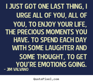 Quotes about life - I just got one last thing, i urge all of you,..