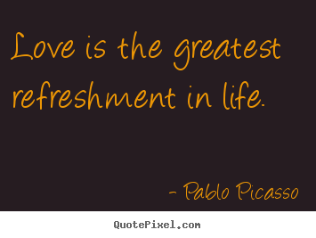 Pablo Picasso picture quotes - Love is the greatest refreshment in life. - Life quotes