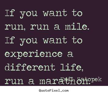 If you want to run, run a mile. if you want to experience a different.. Emil Zatopek  life quotes