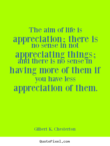 Gilbert K. Chesterton pictures sayings - The aim of life is appreciation; there is no.. - Life quotes