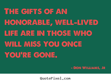 Life quotes - The gifts of an honorable, well-lived life are in those who..