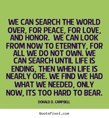 Quotes about life - We can search the world over, for peace, for love, and honor. we..