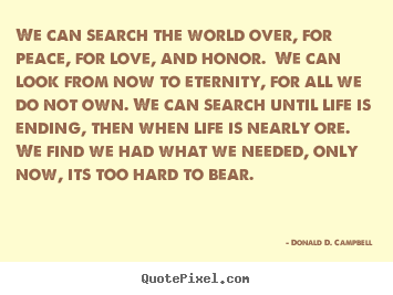 Donald D. Campbell picture quote - We can search the world over, for peace, for love, and honor. we.. - Life quotes