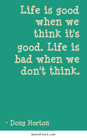 Doug Horton picture quotes - Life is good when we think it's good. life is bad when.. - Life quotes