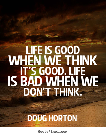 Life is good when we think it's good. life is bad.. Doug Horton  life quote