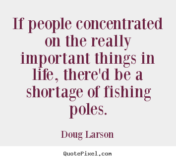 Life quotes - If people concentrated on the really important..