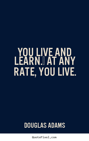 You live and learn.  at any rate, you live. Douglas Adams  life quotes