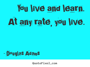 You live and learn.  at any rate, you live. Douglas Adams  life quote