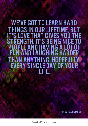 Life quotes - We've got to learn hard things in our lifetime, but it's love that..