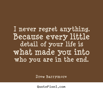 Drew Barrymore picture quotes - I never regret anything