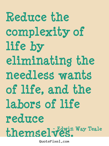 Edwin Way Teale photo quotes - Reduce the complexity of life by eliminating the needless wants of life,.. - Life quotes