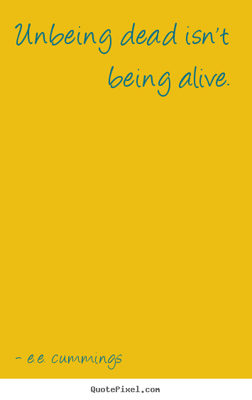 Unbeing dead isn't being alive. E.e. Cummings good life quotes