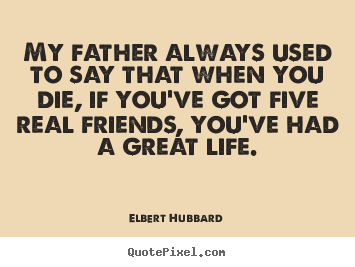 Life quotes - My father always used to say that when you die, if..