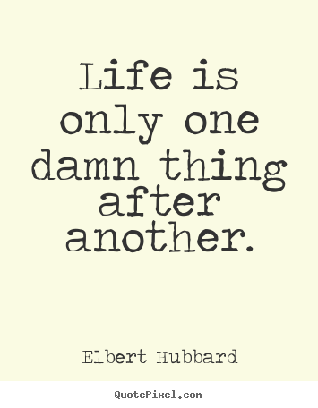 Elbert Hubbard picture quote - Life is only one damn thing after another. - Life quote
