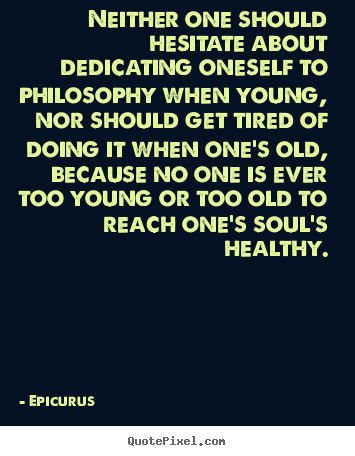 Philosophy Quotes About Love Fascinating Epicurus Picture Quotes  Neither One Should Hesitate About