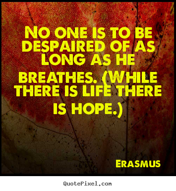 Life quotes - No one is to be despaired of as long as he breathes...