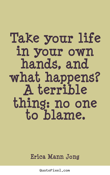 Take your life in your own hands, and what happens? a terrible thing:.. Erica Mann Jong popular life quotes
