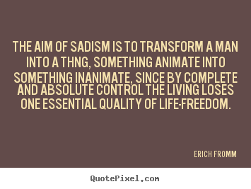 Quotes about life - The aim of sadism is to transform a man..