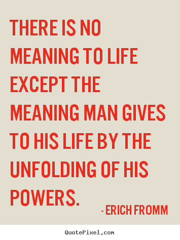Erich Fromm image quotes - There is no meaning to life except the meaning man gives to.. - Life quote