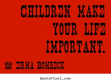 Life quote - Children make your life important.