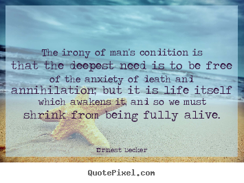 Life quote - The irony of man's condition is that the deepest need is to be free..