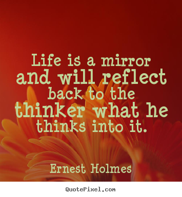 Life quotes - Life is a mirror and will reflect back to the thinker what..