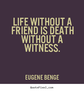 Quotes about life - Life without a friend is death without a..