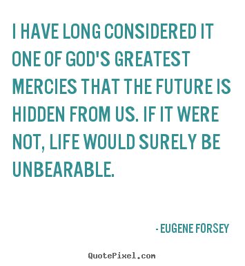 I have long considered it one of god's greatest.. Eugene Forsey  life quote