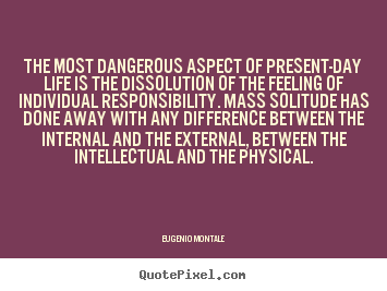 Eugenio Montale picture quotes - The most dangerous aspect of present-day life is the dissolution of.. - Life quotes