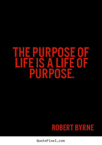 quotes about life the purpose of life is a life of purpose