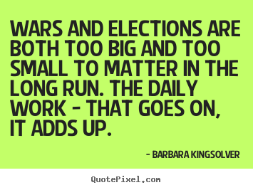 Barbara Kingsolver picture quotes - Wars and elections are both too big and too small to matter.. - Life quote