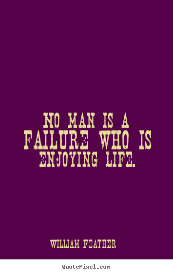 William Feather photo sayings - No man is a failure who is enjoying life. - Life quote