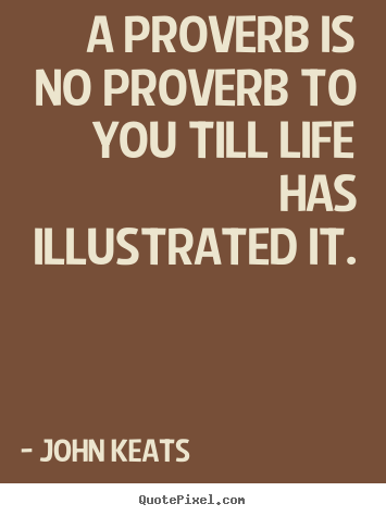 John Keats photo quotes - A proverb is no proverb to you till life has illustrated it. - Life quotes