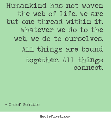 Quotes about life - Humankind has not woven the web of life. we are but one thread within..